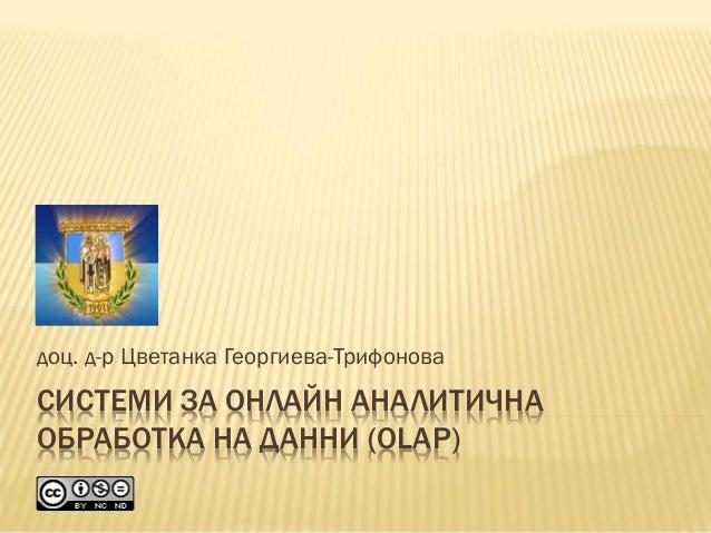 СИСТЕМИ ЗА ОНЛАЙН АНАЛИТИЧНА ОБРАБОТКА НА ДАННИ (OLAP) доц. д-р Цветанка Георгиева-Трифонова