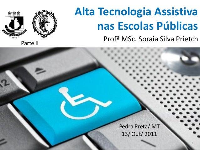 Alta Tecnologia Assistiva                nas Escolas PúblicasParte II                Profª MSc. Soraia Silva Prietch      ...