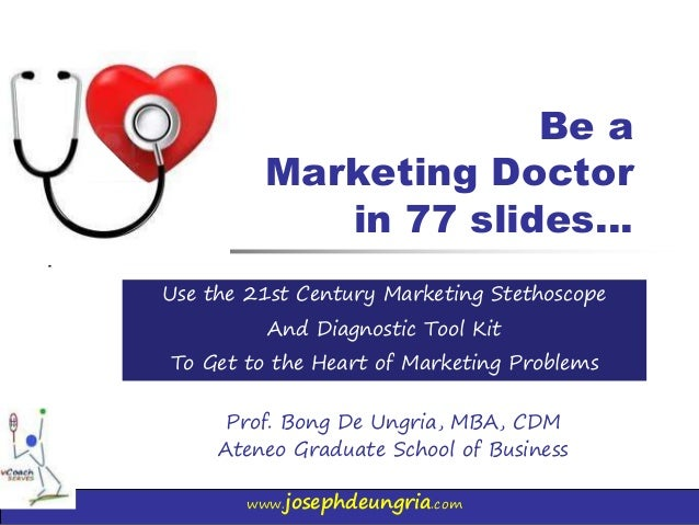 www.josephdeungria.com Be a Marketing Doctor in 77 slides… Prof. Bong De Ungria, MBA, CDM Ateneo Graduate School of Busine...