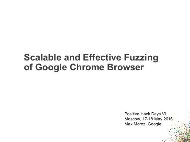 Scalable and Effective Fuzzing of Google Chrome Browser Positive Hack Days VI Moscow, 17-18 May 2016 Max Moroz, Google