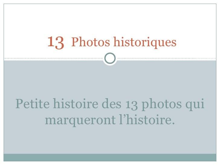 13   Photos historiques Petite histoire des 13 photos qui marqueront l'histoire.