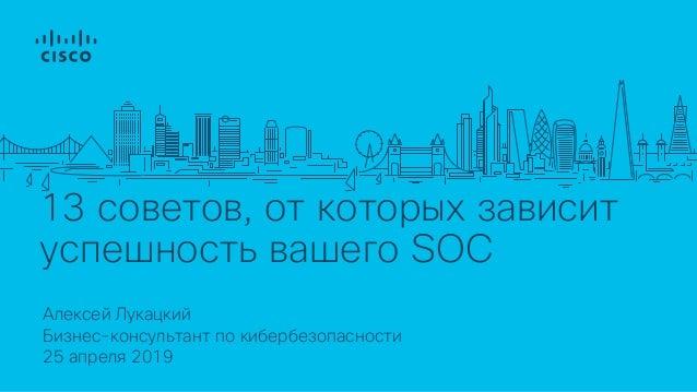 13 советов, от которых зависит успешность вашего SOC Алексей Лукацкий 25 апреля 2019 Бизнес-консультант по кибербезопаснос...