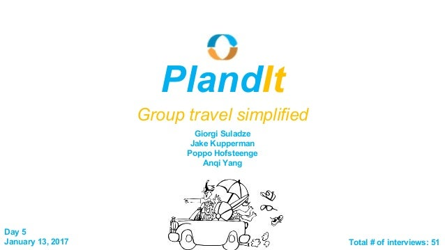 Day 5 January 13, 2017 PlandIt Group travel simplified Total # of interviews: 51 Giorgi Suladze Jake Kupperman Poppo Hofst...