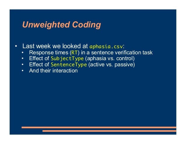 Unweighted Coding • Last week we looked at aphasia.csv: • Response times (RT) in a sentence verification task • Effect of ...