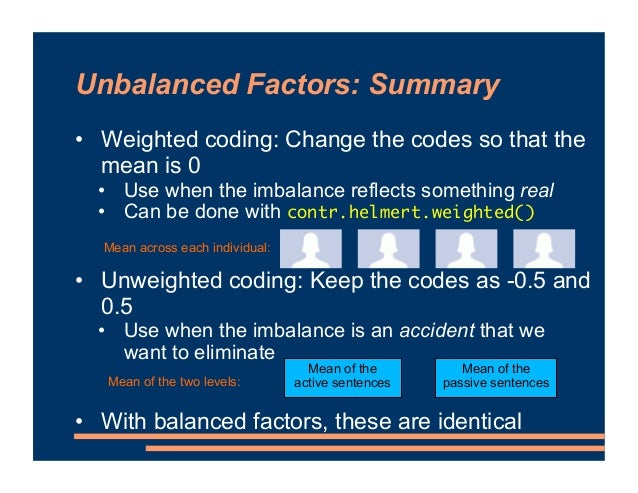 Unbalanced Factors: Summary • Weighted coding: Change the codes so that the mean is 0 • Use when the imbalance reflects so...