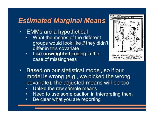 Estimated Marginal Means • EMMs are a hypothetical • What the means of the different groups would look like if they didn't...