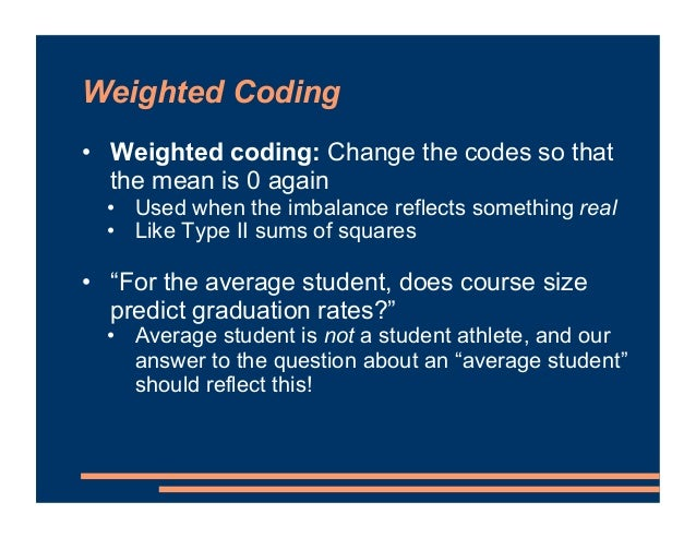 Weighted Coding • Weighted coding: Change the codes so that the mean is 0 again • Used when the imbalance reflects somethi...