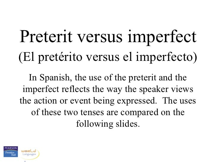 Preterit versus imperfect(El pretérito versus el imperfecto)   In Spanish, the use of the preterit and the imperfect refle...