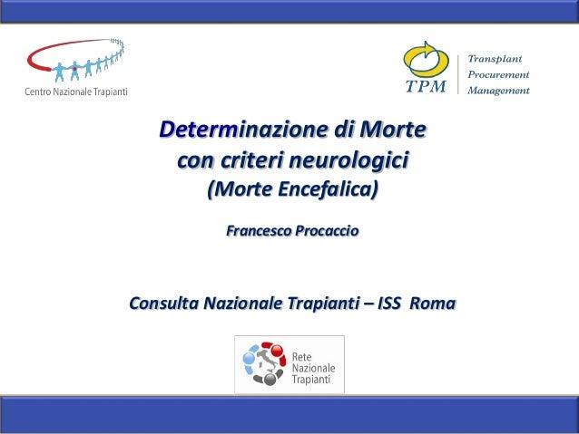 Determinazione di Morte con criteri neurologici (Morte Encefalica) Francesco Procaccio Consulta Nazionale Trapianti – ISS ...
