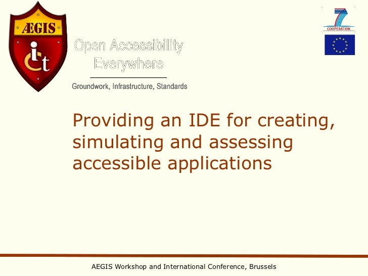 Providing an IDE for creating,simulating and assessingaccessible applications  AEGIS Workshop and International Conference...