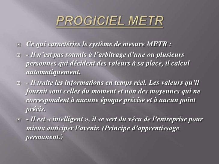 PROGICIEL METR<br />Ce qui caractérise le système de mesure METR : <br />- Il n'est pas soumis à l'arbitrage d'une ou plus...