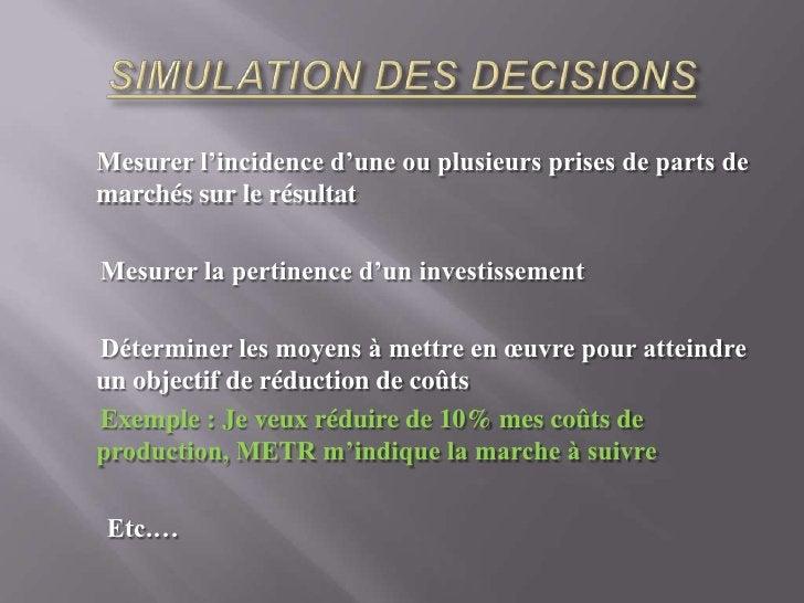 SIMULATION DES DECISIONS <br />Mesurer l'incidence d'une ou plusieurs prises de parts de marchés sur le résultat<br />Mesu...