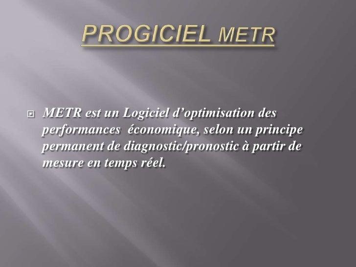 PROGICIEL METR<br />METR est un Logiciel d'optimisation des performances  économique, selon un principe permanent de diagn...