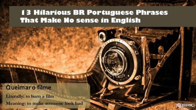 ar Queimar o filme Literally: to burn a film Meaning: to make someone look bad