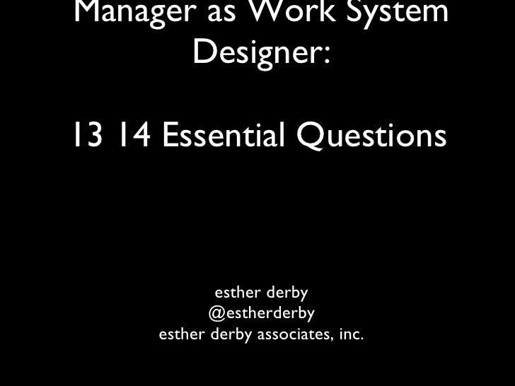 Manager as Work System Designer: 13 14 Essential Questions   <ul><li>esther derby </li></ul><ul><li>@estherderby </li></ul...