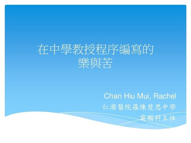 在中學教授程序編寫的 樂與苦 Chan Hiu Mui, Rachel 仁濟醫院羅陳楚思中學 電腦科主任