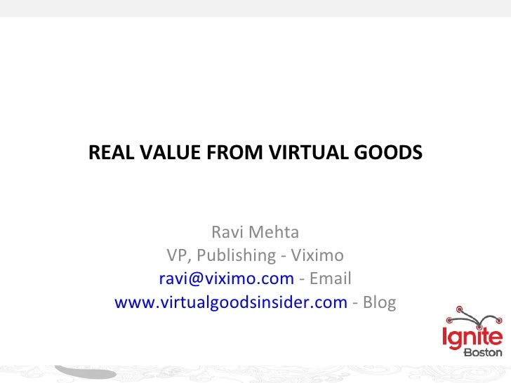 REAL VALUE FROM VIRTUAL GOODS Ravi Mehta VP, Publishing - Viximo [email_address]  - Email www.virtualgoodsinsider.com  - B...
