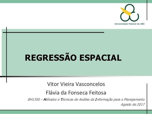REGRESSÃO ESPACIAL Vitor Vieira Vasconcelos BH1350 – Métodos e Técnicas de Análise da Informação para o Planejamento Agost...