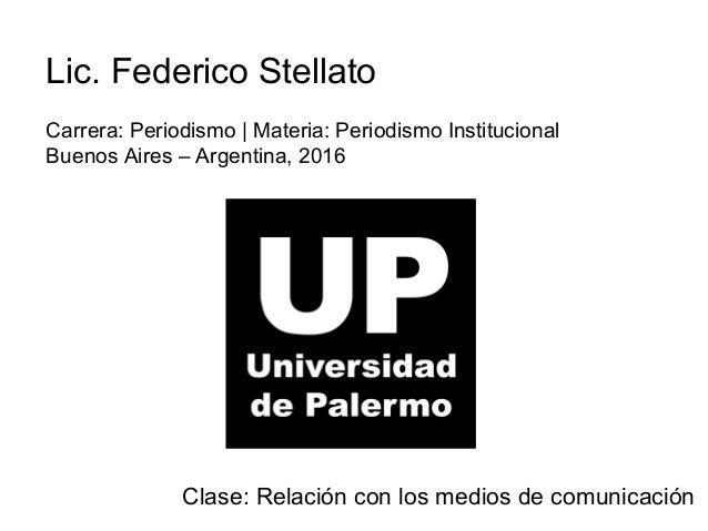 Lic. Federico Stellato Carrera: Periodismo | Materia: Periodismo Institucional Buenos Aires – Argentina, 2016 Clase: Relac...