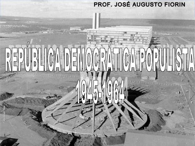 PROF. JOSÉ AUGUSTO BRASIL REPÚBLICA (1889 – )  FIORIN  REPÚBLICA POPULISTA (1946 – 1964)  Prof. José Augusto Fiori
