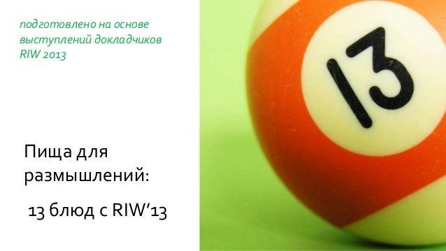 подготовлено на основе выступлений докладчиков RIW 2013 Пища для размышлений: 13 блюд с RIW'13