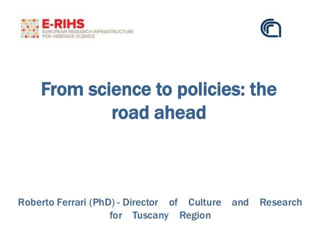 From science to policies: the road ahead Roberto Ferrari (PhD) - Director of Culture and Research for Tuscany Region