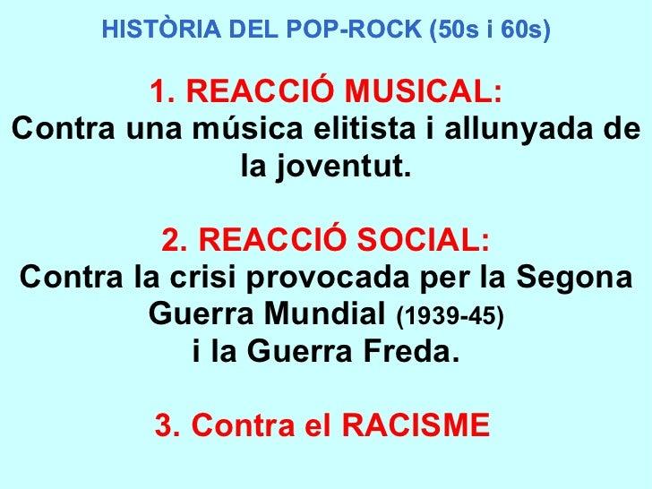 HISTÒRIA DEL POP-ROCK (50s i 60s) HISTÒRIA DEL POP-ROCK (50s i 60s) 1. REACCIÓ MUSICAL: Contra una música elitista i allun...