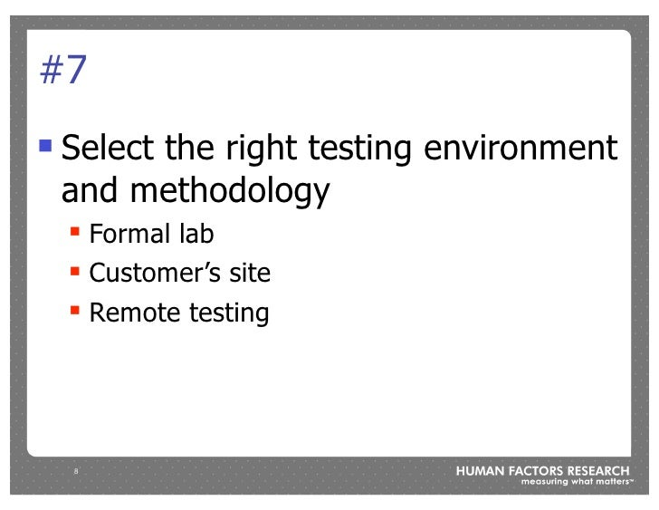 #7 !   Select the right testing environment     and methodology     !   Formal lab     !   Customer's site     !   Remote ...