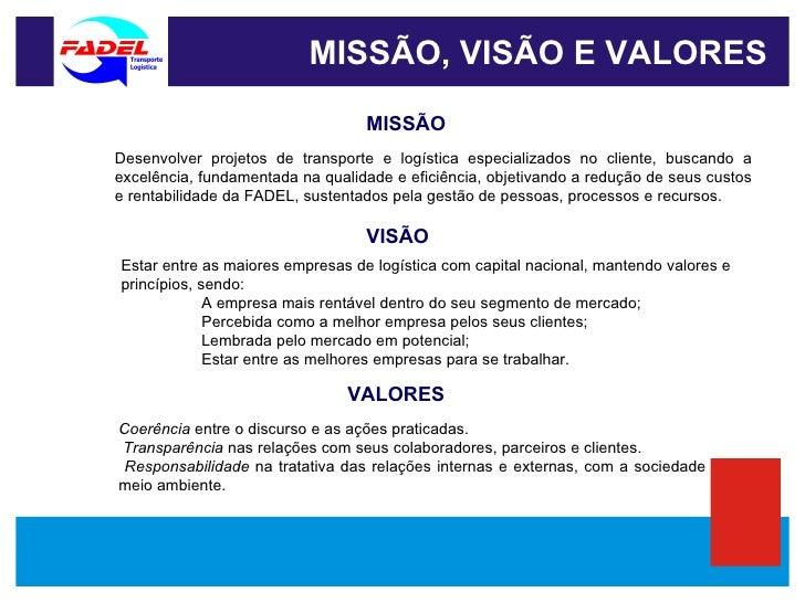 MISSÃO, VISÃO E VALORES MISSÃO VISÃO VALORES Desenvolver projetos de transporte e logística especializados no cliente, bus...