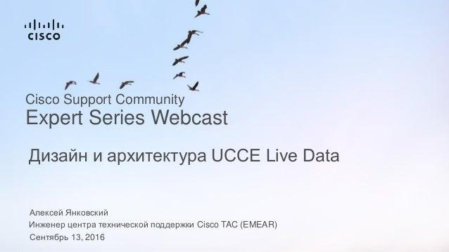 Алексей Янковский Инженер центра технической поддержки Cisco TAC (EMEAR) Сентябрь 13, 2016 Дизайн и архитектура UCCE Live ...