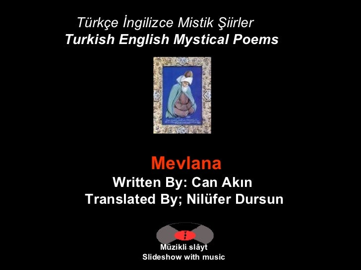Türkçe İngilizce Mistik Şiirler Turkish English Mystical Poems   Müzikli slâyt Slideshow with music   Mevlana Written By: ...