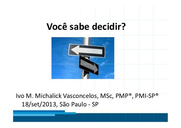 Título do Slide Máximo de 2 linhas Você sabe decidir? Ivo M. Michalick Vasconcelos, MSc, PMP®, PMI-SP® 18/set/2013, São Pa...