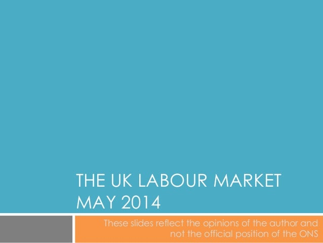 THE UK LABOUR MARKET MAY 2014 These slides reflect the opinions of the author and not the official position of the ONS