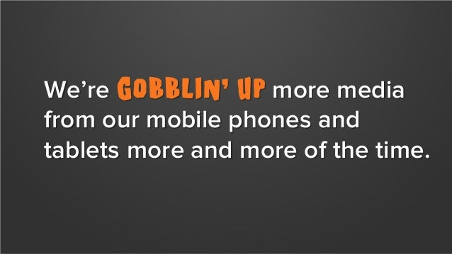 We're gobblin' up more media from our mobile phones and tablets more and more of the time. Bonus Stat: More than 1 in 3 mi...