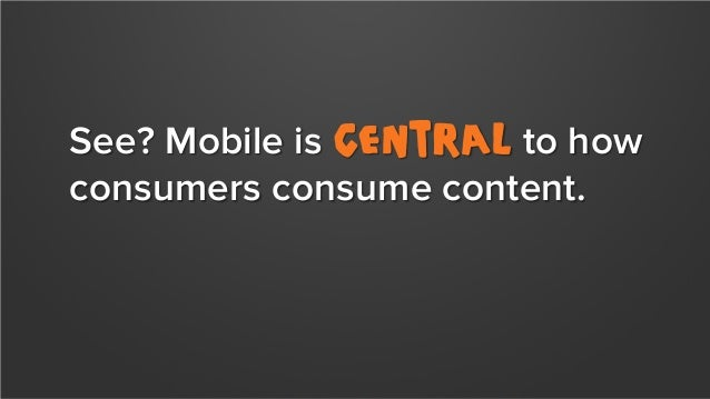 See? Mobile is central to how consumers consume content. Is your website responsive? Do you deliver generic content or sma...
