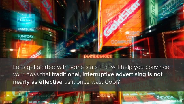 Let's get started with some stats that will help you convince your boss that traditional, interruptive advertising is not ...