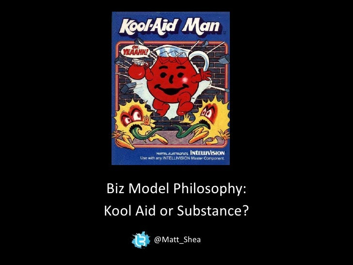 Biz Model Philosophy:<br />Kool Aid or Substance?<br />@Matt_Shea<br />