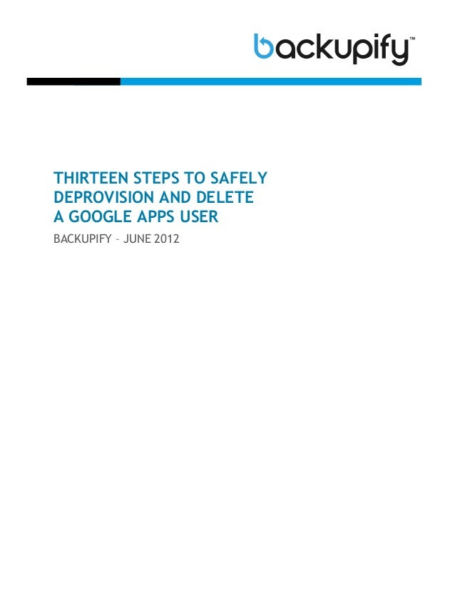 THIRTEEN STEPS TO SAFELYDEPROVISION AND DELETEA GOOGLE APPS USERBACKUPIFY – JUNE 2012