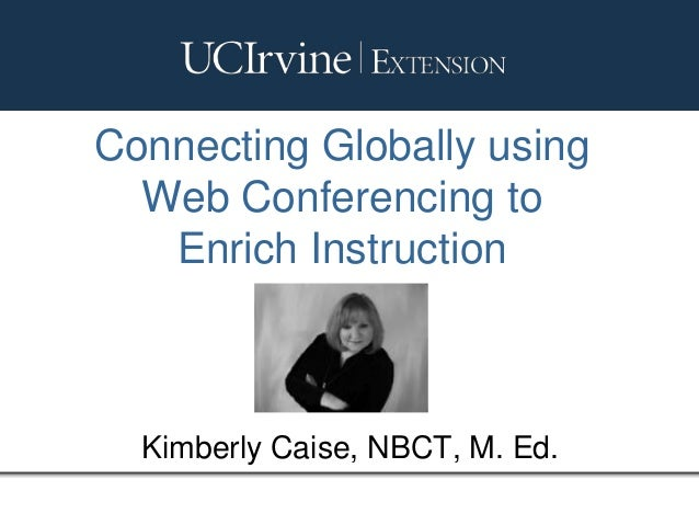 Connecting Globally using Web Conferencing to Enrich Instruction Kimberly Caise, NBCT, M. Ed.