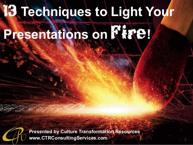 13 Techniques to Light Your Presentations on Fire! Presented by Culture Transformation Resources www.CTRConsultingServices...