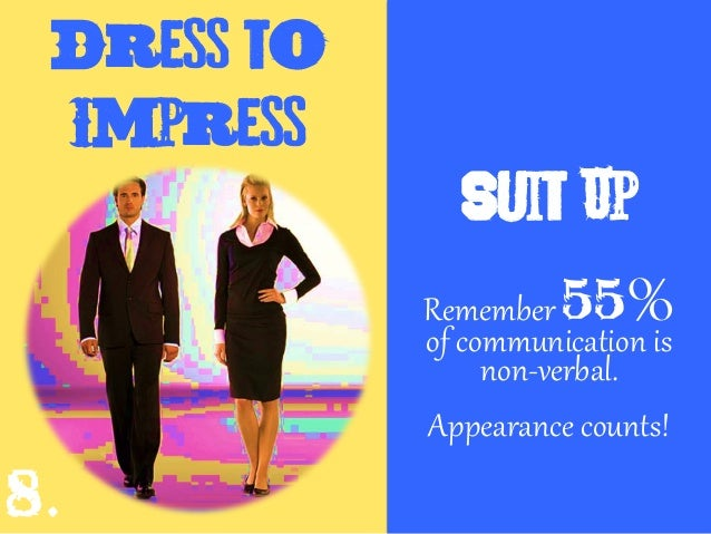 Dress to Impress Suit Up Remember 55% of communication is non-verbal. Appearance counts! 8.