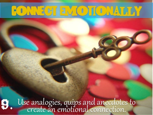 Use analogies, quips and anecdotes to create an emotional connection. Connect emotionallY 9.