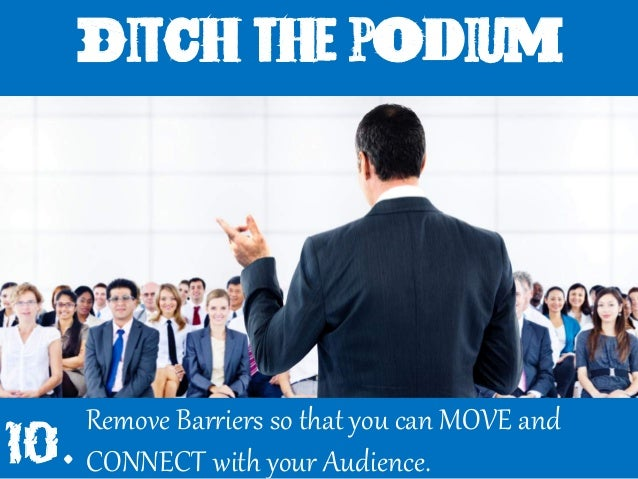 Ditch the podium Remove BarWiers so that you can MOVE and CONNECT with your Audience.10.