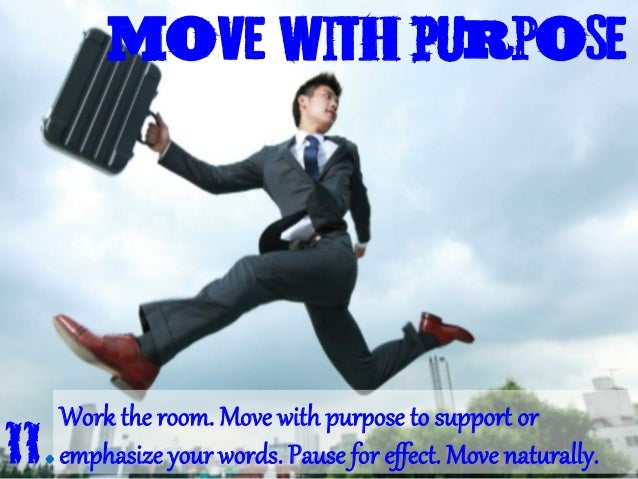 move with Purpose Work the room. Move with pur[ose to suppor4 or emphasize your words. Pause for effect. Move nat;rally.11.