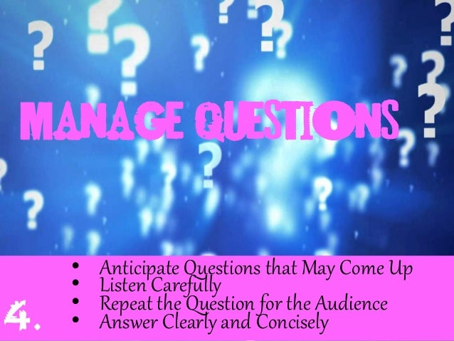 Manage questions • Anticipate Questions that May Come Up • Listen Caref;lly • Repeat the Question for the Audience • A...