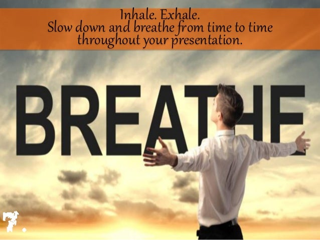 Inhale. Exhale. Slow down and breathe Uom time to time throughout your presentation. 7.