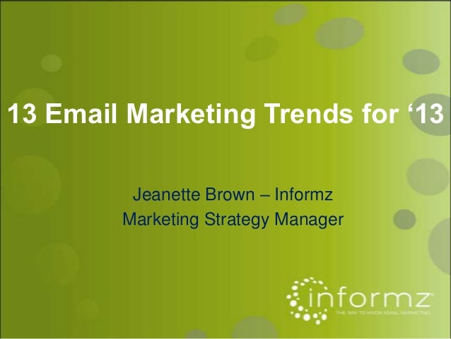 13 Email Marketing Trends for '13         Jeanette Brown – Informz        Marketing Strategy Manager