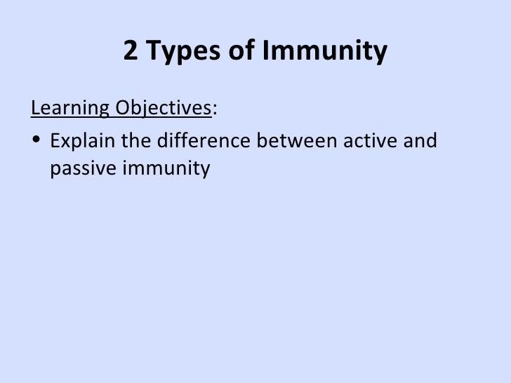2 Types of Immunity <ul><li>Learning Objectives : </li></ul><ul><li>Explain the difference between active and passive immu...