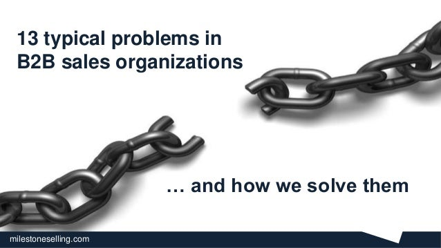milestoneselling.com 13 typical problems in B2B sales organizations 1 … and how we solve them