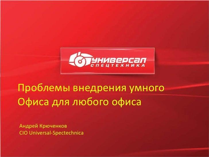 Проблемы внедрения умногоОфиса для любого офисаAндрeй КрючeнкoвCIO Universal-Spectechnica